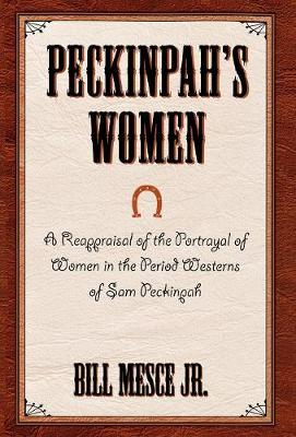 Peckinpah's Women: A Reappraisal of the Portrayal of Women in the Period Westerns of Sam Peckinpah - The Scarecrow Filmmakers Series 90 (Hardback)