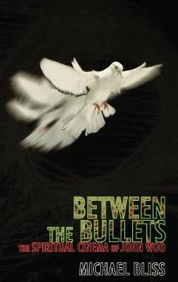 Between the Bullets: The Spiritual Cinema of John Woo - The Scarecrow Filmmakers Series 92 (Hardback)