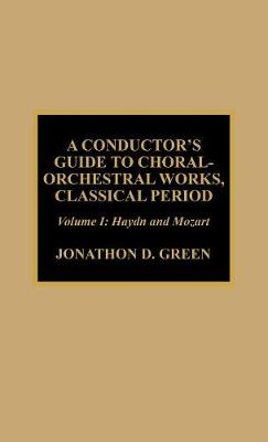 A Conductor's Guide to Choral-Orchestral Works, Classical Period: v. 1: Haydn and Mozart (Hardback)
