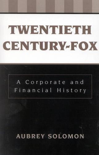 Twentieth Century-Fox: A Corporate and Financial History - The Scarecrow Filmmakers Series 20 (Paperback)