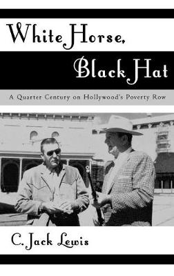 White Horse, Black Hat: A Quarter Century on Hollywood's Poverty Row - The Scarecrow Filmmakers Series 96 (Hardback)