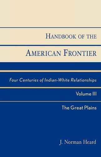 Handbook of the American Frontier, The Great Plains: Four Centuries of Indian-White Relationships - Native American Resources Series Volume III (Paperback)