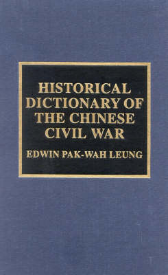 Historical Dictionary of the Chinese Civil War - Historical Dictionaries of War, Revolution, and Civil Unrest 21 (Hardback)