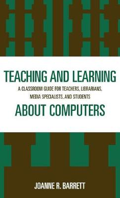 Teaching and Learning About Computers: A Classroom Guide for Teachers, Librarians, Media Specialists and Students (Hardback)