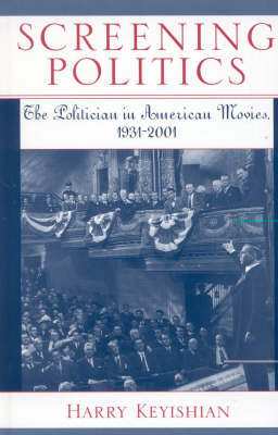 Screening Politics: The Politician in American Movies, 1931-2001 - Studies in Film Genres 2 (Hardback)