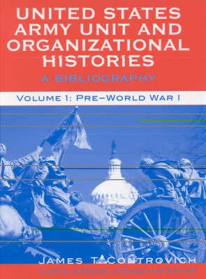 United States Army Unit and Organizational Histories: v. 1: A Bibliography, Pre-World War 1 (Hardback)