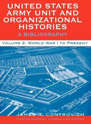 United States Army Unit and Organizational Histories: v.2: A Bibliography - World War I to the Present (Hardback)
