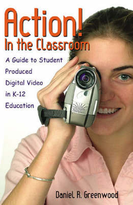 Action! In the Classroom: A Guide to Student Produced Digital Video in K-12 Education (Paperback)