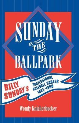 Sunday at the Ballpark: Billy Sunday's Professional Baseball Career, 1883-1890 - American Sports History Series 17 (Paperback)