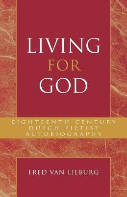 Living for God: Eighteenth-Century Dutch Pietist Autobiography - Pietist and Wesleyan Studies 18 (Paperback)