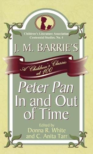 J. M. Barrie's Peter Pan In and Out of Time: A Children's Classic at 100 - Children's Literature Association Centennial Studies 4 (Hardback)