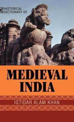 Historical Dictionary of Medieval India - Historical Dictionaries of Ancient Civilizations and Historical Eras 20 (Hardback)