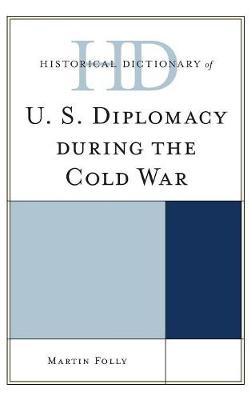 Historical Dictionary of U.S. Diplomacy during the Cold War - Historical Dictionaries of Diplomacy and Foreign Relations (Hardback)