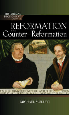 Historical Dictionary of the Reformation and Counter-Reformation - Historical Dictionaries of Religions, Philosophies, and Movements Series 100 (Hardback)