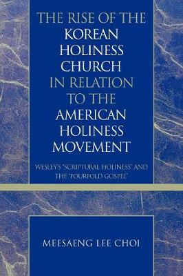 The Rise of the Korean Holiness Church in Relation to the American Holiness Movement: Wesley's 'Scriptural Holiness' and the 'Fourfold Gospel' - Pietist and Wesleyan Studies 28 (Paperback)