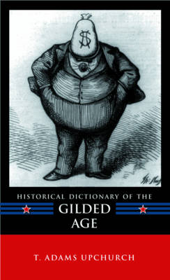 Historical Dictionary of the Gilded Age - Historical Dictionaries of U.S. Politics and Political Eras (Hardback)