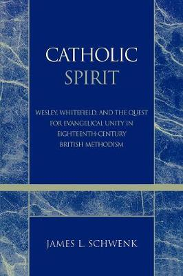 Catholic Spirit: Wesley, Whitefield, and the Quest for Evangelical Unity in Eighteenth-Century British Methodism - Pietist and Wesleyan Studies 26 (Paperback)