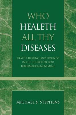 Who Healeth All Thy Diseases: Health, Healing, and Holiness in the Church of God Reformation Movement - Pentecostal and Charismatic Studies 1 (Paperback)