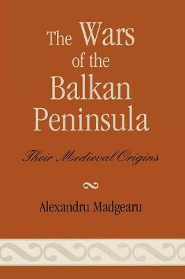 The Wars of the Balkan Peninsula: Their Medieval Origins (Paperback)