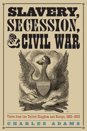 Slavery, Secession, and Civil War: Views from the UK and Europe, 1856-1865 (Paperback)