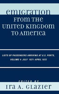 Emigration from the United Kingdom to America: 4: Lists of Passengers Arriving at U.S. Ports, July 1871 - April 1872 (Hardback)