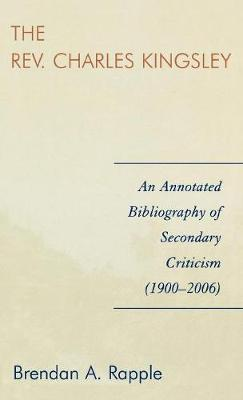 The Rev. Charles Kingsley: An Annotated Bibliography of Secondary Criticism (1900-2006) (Hardback)