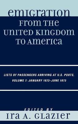 Emigration from the United Kingdom to America: Lists of Passengers Arriving at U.S. Ports, January 1873 - June 1873 - Emigration from the United Kingdom to America Volume 7 (Hardback)