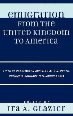Emigration from the United Kingdom to America: Lists of Passengers Arriving at U.S. Ports, January 1874 - August 1874 - Emigration from the United Kingdom to America Volume 9 (Hardback)