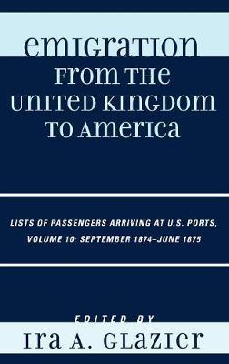 Emigration from the United Kingdom to America: Lists of Passengers Arriving at U.S. Ports, September 1874 - June 1875 - Emigration from the United Kingdom to America Volume 10 (Hardback)