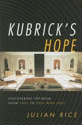 Kubrick's Hope: Discovering Optimism from 2001 to Eyes Wide Shut (Hardback)