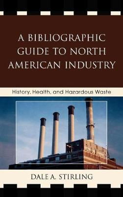 A Bibliographic Guide to North American Industry: History, Health, and Hazardous Waste (Hardback)