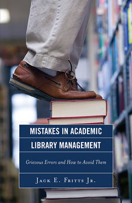 Mistakes in Academic Library Management: Grievous Errors and How to Avoid Them (Paperback)