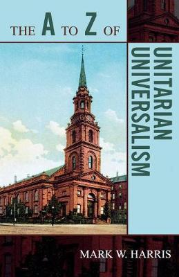 The A to Z of Unitarian Universalism - The A to Z Guide Series 34 (Paperback)