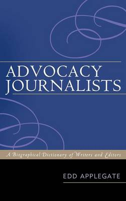 Advocacy Journalists: A Biographical Dictionary of Writers and Editors (Hardback)