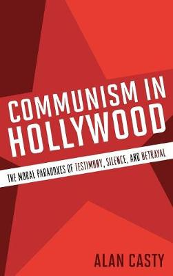 Communism in Hollywood: The Moral Paradoxes of Testimony, Silence, and Betrayal (Hardback)