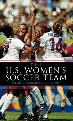 The U.S. Women's Soccer Team: An American Success Story (Hardback)