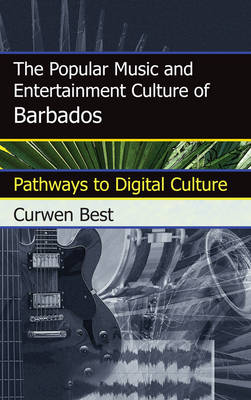 The Popular Music and Entertainment Culture of Barbados: Pathways to Digital Culture (Hardback)
