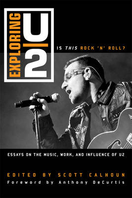 Exploring U2: Is This Rock 'n' Roll?: Essays on the Music, Work, and Influence of U2 (Hardback)