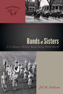 Bands of Sisters: U.S. Women's Military Bands during World War II - The American Wind Band 3 (Hardback)