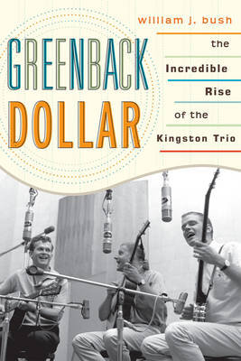 Greenback Dollar: The Incredible Rise of The Kingston Trio - American Folk Music and Musicians Series (Paperback)