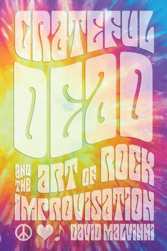 Grateful Dead and the Art of Rock Improvisation (Hardback)