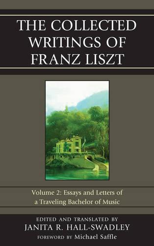 The Collected Writings of Franz Liszt: Essays and Letters of a Traveling Bachelor of Music - The Collected Writings of Franz Liszt Volume 2 (Hardback)