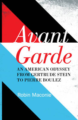 Avant Garde: An American Odyssey from Gertrude Stein to Pierre Boulez (Hardback)