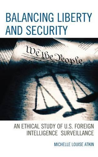 Balancing Liberty and Security: An Ethical Study of U.S. Foreign Intelligence Surveillance - Scarecrow Professional Intelligence Education Series 15 (Hardback)