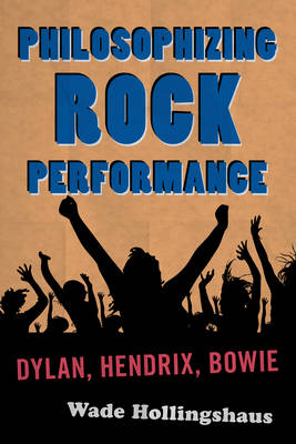 Philosophizing Rock Performance: Dylan, Hendrix, Bowie (Hardback)