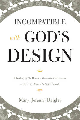 Incompatible with God's Design: A History of the Women's Ordination Movement in the U.S. Roman Catholic Church (Hardback)