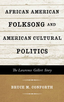 African American Folksong and American Cultural Politics: The Lawrence Gellert Story - American Folk Music and Musicians Series (Hardback)