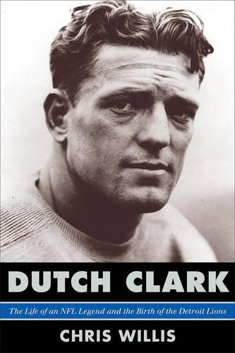 Dutch Clark: The Life of an NFL Legend and the Birth of the Detroit Lions (Hardback)
