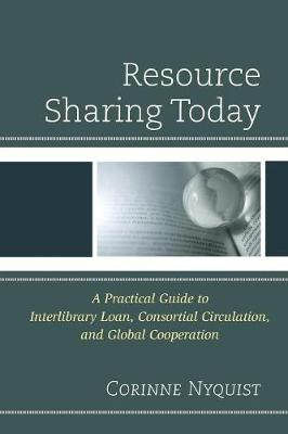 Resource Sharing Today: A Practical Guide to Interlibrary Loan, Consortial Circulation, and Global Cooperation (Paperback)