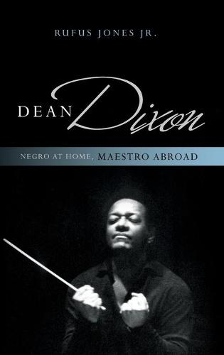 Dean Dixon: Negro at Home, Maestro Abroad - African American Cultural Theory and Heritage (Hardback)